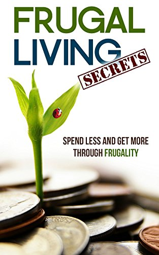 Frugal Living Secrets: Spend Less and Get More through Frugality PDF