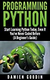 Programming Python: Start Learning Python Today, Even If Youve Never Coded Before (A Beginners Guide)
