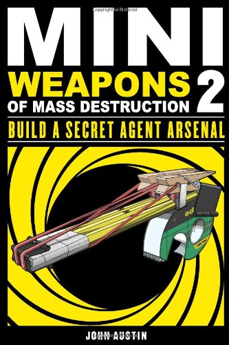 Mini Weapons of Mass Destruction 2: Build a Secret Agent Arsenal: John Austin: 9781569767160: Amazon.com: Books