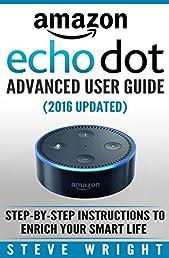 Amazon Echo Dot: Amazon Dot Advanced User Guide (2016 Updated): Step-by-Step Instructions to Enrich Your Smart Life! (Amazon Echo, Dot, Echo Dot, Amazon Echo User Manual, Echo Dot ebook, Amazon Dot)