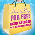 How to Shop for Free: Shopping Secrets for Smart Women Who Love to Get Something for Nothing (       UNABRIDGED) by Kathy Spencer, Samantha Rose Narrated by Hillary Huber