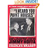 """I Heard You Paint Houses"": Frank ""The Irishman"" Sheeran and the Inside Story of the Mafia, the Teamsters, and..."