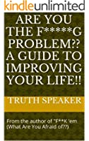 Are YOU The F*****G Problem?? A Guide To Improving Your Life!!