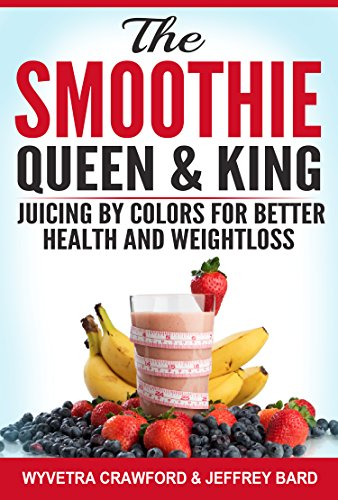 The Smoothie Queen & King: Juicing by Colors for Better Health and Weightloss by Wyvetra Crawford, Jeffrey Bard