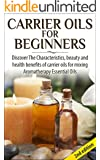 Carrier Oils for Beginners 2nd Edition: Discover the Characteristics and Beauty and Health Benefits of Carrier Oils For mixing Aromatherapy Essential Oils ... Hair Loss, Coconut Oil) (English Edition)
