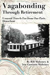 Vagabonding Through Retirement: Unusual Wanders Far From Our Paris Houseboat from CreateSpace Independent Publishing Platform