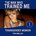 The Man Who Trained Me: A Transgender Memoir: Coming of Age Transgender Romance Series, Book 1 Audiobook by Tish Mellon Narrated by Mary Cyn