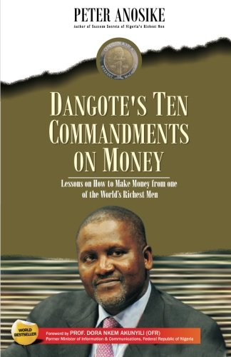Dangote's Ten Commandments on Money: Lessons on how to make Money from one of the world's richest men, by Mr. Peter Anosike