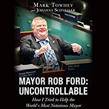 Mayor Rob Ford: Uncontrollable: How I Tried to Help the World's Most Notorious Mayor (       UNABRIDGED) by Mark Towhey, Johanna Schneller Narrated by Matthew Josdal