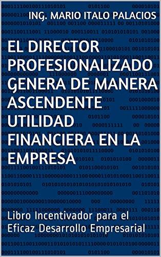 ING. MARIO ITALO PALACIOS - EL DIRECTOR PROFESIONALIZADO GENERA DE MANERA ASCENDENTE UTILIDAD FINANCIERA EN LA EMPRESA: Libro Incentivador para el Eficaz Desarrollo Empresarial