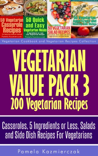 Vegetarian Value Pack 3 - 200 Vegetarian Recipes - Casseroles, 5 Ingredients or Less, Salads and Side Dish Recipes For Vegetarians (Vegetarian Cookbook and Vegetarian Recipes Collection 23) by Pamela Kazmierczak