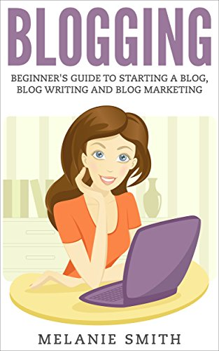 BLOGGING: Beginner's Guide to Starting a Blog, Blog Writing and Blog Marketing (Blogging Guide, Blogging for Profit, Blogging Tips, Create a Blog, Make Money Online, Passive Income)