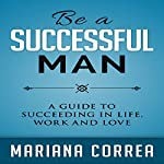 Be a Successful Man: A Guide to Succeeding in Life, Work, and Love | Mariana Correa