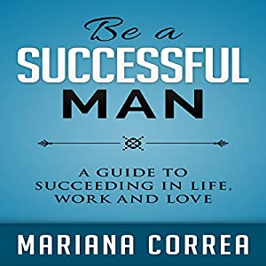 Be a Successful Man: A Guide to Succeeding in Life, Work, and Love Audiobook