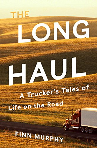 The Long Haul: A Trucker's Tales of Life on the Road