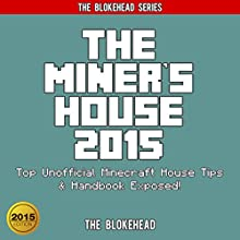 The Miner's House 2015: Top Unofficial Minecraft House Tips & Handbook Exposed ! (The Blokehead Success Series) (       UNABRIDGED) by The Blokehead Narrated by Tristan Wright