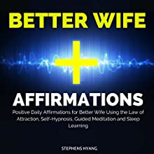 Better Wife Affirmations: Positive Daily Affirmations for a Better Wife Using the Law of Attraction, Self-Hypnosis, Guided Meditation and Sleep Learning  by Stephens Hyang Narrated by Dan McGowan