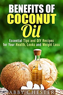 Benefits of Coconut Oil: Essential Tips and DIY Recipes for Your Health, Looks and Weight Loss (DIY Beauty Products & Natural Remedies)