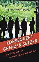 KONSEQUENT GRENZEN SETZEN: VOM UMGANG MIT SCHWIERIGEN JUGENDLICHEN (GERMAN EDITION)