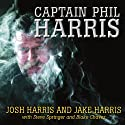 Captain Phil Harris: The Legendary Crab Fisherman, Our Hero, Our Dad (       UNABRIDGED) by Josh Harris, Jake Harris, Steve Springer, Blake Chavez Narrated by Pete Larkin