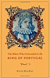 Ruth Mackay The Baker Who Pretended to be King of Portugal