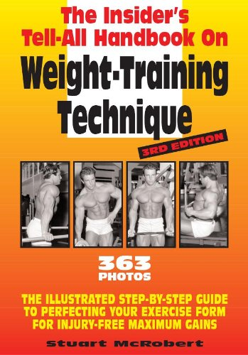 Insider\'s Tell-All Handbook on Weight-Training Technique: The Illustrated Step-By-Step Guide to Perfecting Your Exercise Form for Injury-Free Maximum Gains