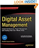 Digital Asset Management: Content Architectures, Project Management, and Creating Order out of Media Chaos