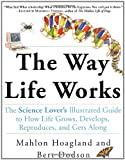 The Way Life Works: The Science Lover's Illustrated Guide to How Life Grows, Develops, Reproduces, and Gets Along (0812928881) by Hoagland, Mahlon