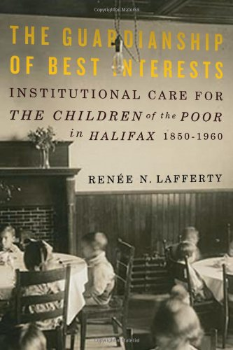 The Guardianship of Best Interests: Institutional Care for the Children of the Poor in Halifax, 1850-1960 (Mcgill-Queen'