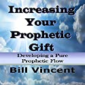 Increasing Your Prophetic Gift: Developing a Pure Prophetic Flow (       UNABRIDGED) by Bill Vincent Narrated by Kenneth Everett