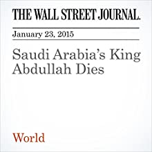 Saudi Arabia's King Abdullah Dies (       UNABRIDGED) by The Wall Street Journal, Ellen Knickmeyer, Ahmed Al Omran Narrated by The Wall Street Journal