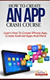 How To Create An App Crash Course - Learn How To Create iPhone App, Create Android Apps And More