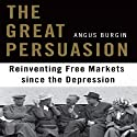 The Great Persuasion: Reinventing Free Markets Since the Depression (       UNABRIDGED) by Angus Burgin Narrated by Derek Shetterly