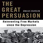 The Great Persuasion: Reinventing Free Markets Since the Depression | Angus Burgin
