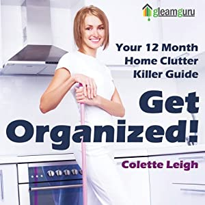 Get Organized! Your 12-Month Home Clutter Killer Guide: Organizing the House, Decluttering and How to Clean Your Home to Perfection, Volume 1 | [Colette Leigh]