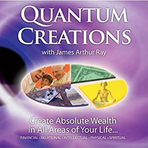 Quantum Creations: Create Absolute Wealth in All Areas of Your Life | [James Arthur Ray]