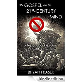 The Gospel and the 21st-Century Mind: A Theology of Preaching the Good News First