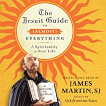 The Jesuit Guide to (Almost) Everything: A Spirituality for Real Life (       UNABRIDGED) by James Martin Narrated by James Martin