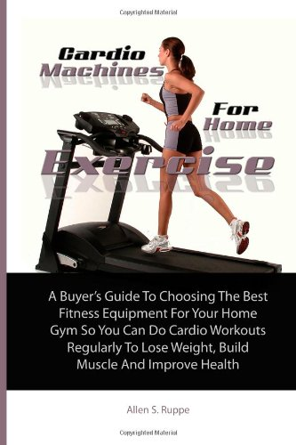 Cardio Machines For Home Exercise: A Buyer's Guide To Choosing The Best Fitness Equipment For Your Home Gym So You Can Do Cardio Workouts Regularly To Lose Weight, Build Muscle And Improve Health