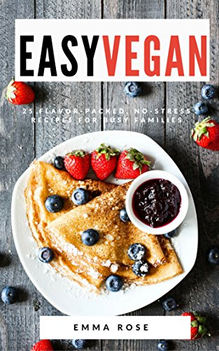 Easy Vegan: 25 Flavor-Packed, No-Stress Recipes for Busy Families by Emma Rose