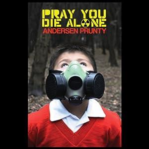 Pray You Die Alone: Horror Stories | [Andersen Prunty]