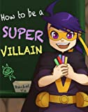 Children's Book: How to Be a Super Villain (A Fun Children's Bedtime Picture Book for Ages 3-8)
