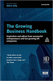 The Growing Business Handbook: Inspiration And Advice From Successful Entrepreneurs And Fast Growing UK Companies