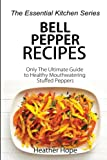Bell Pepper Recipes: Only The Ultimate Guide to Healthy Mouthwatering Stuffed Peppers (The Essential Kitchen Series) (Volume 71)