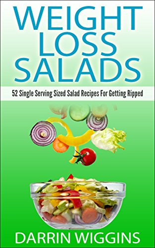 Weight Loss Salads: 52 Single Serving Sized Salad Recipes For Getting Ripped (Lose Weight Your Way) by Darrin Wiggins