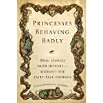 Princesses Behaving Badly: Real Stories from History Without the Fairy-Tale Endings | Linda Rodriguez McRobbie