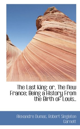 The Last King: or, The New France; Being a History From the Birth of Louis..