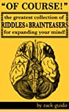 Of Course! The Greatest Collection Of Riddles and Brain Teasers For Expanding Your Mind