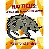 Ratticus: A True Tale from Critter Corner ~ Raymond Birdsell