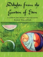 Delights from the Garden of Eden: A Cookbook and a History of the Iraqi Cuisine
